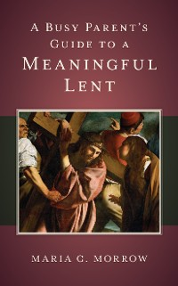 Cover A Busy Parent's Guide to a Meaningful Lent