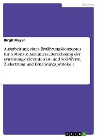 Cover Ausarbeitung eines Ernährungskonzeptes für 3 Monate. Anamnese, Berechnung der ernährungsrelevanten Ist- und Soll-Werte, Zielsetzung und Ernährungsprotokoll
