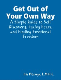 Cover Get Out of Your Own Way: A Simple Guide to Self Discovery, Facing Fears, and Finding Emotional Freedom