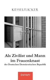 Cover Als Zivilist und Mann im Frauenknast der Deutschen Demokratischen Republik
