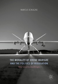 Cover The Morality of Drone Warfare and the Politics of Regulation