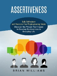 Cover Assertiveness: Build Self-esteem and Overcome Your People-pleasing Nature (Discover the Proven Techniques to Develop Decisiveness in Everyday Life)