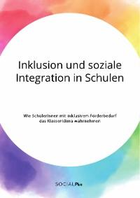 Cover Inklusion und soziale Integration in Schulen. Wie SchülerInnen mit inklusivem Förderbedarf das Klassenklima wahrnehmen