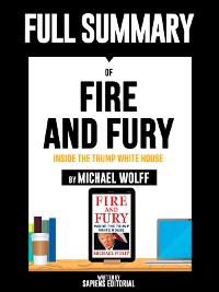 "Cover Full Summary Of ""Fire and Fury: Inside the Trump White House -  By Michael Wolff"" Written By Sapiens Editorial"
