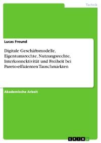 Cover Digitale Geschäftsmodelle, Eigentumsrechte, Nutzungsrechte, Interkonnektivität und Freiheit bei Pareto-effizienten Tauschmärkten