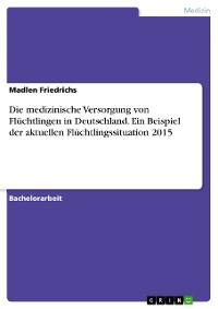 Cover Die medizinische Versorgung von Flüchtlingen in Deutschland. Ein Beispiel der aktuellen Flüchtlingssituation 2015