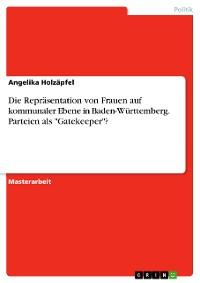 """Cover Die Repräsentation von Frauen auf kommunaler Ebene in Baden-Württemberg. Parteien als """"Gatekeeper""""?"""