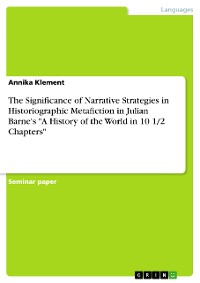 """Cover The Significance of Narrative Strategies in Historiographic Metafiction in Julian Barne's """"A History of the World in 10 1/2 Chapters"""""""