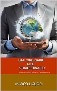 Cover Dall'Ordinario allo Straordinario - Manuale di Psicologia del Cambiamento