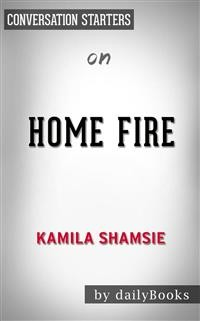 Cover Home Fire: A Novel by Kamila Shamsie | Conversation Starters