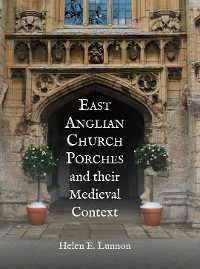 Cover East Anglian Church Porches and their Medieval Context