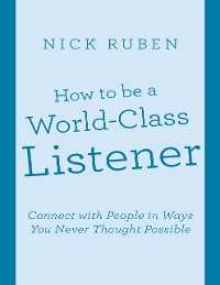 Cover How to Be a World - Class Listener: Connect With People In Ways You Never Thought Possible