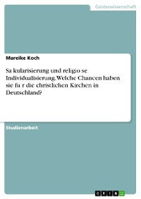 Cover Säkularisierung und religiöse Individualisierung. Welche Chancen haben sie für die christlichen Kirchen in Deutschland?