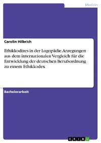 Cover Ethikkodizes in der Logopädie. Anregungen aus dem internationalen Vergleich für die Entwicklung der deutschen Berufsordnung zu einem Ethikkodex