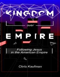 Cover Kingdom Over Empire: Following Jesus In the American Empire