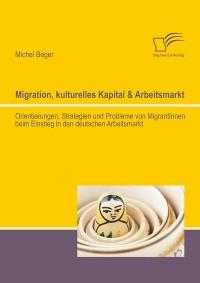 Cover Migration, kulturelles Kapital & Arbeitsmarkt: Orientierungen, Strategien und Probleme von MigrantInnen beim Einstieg in den deutschen Arbeitsmarkt