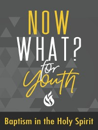Cover Now What? For Youth Baptism in the Holy Spirit