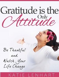 Cover Gratitude Is the Only Attitude: Be Thankful and Watch Your Life Change