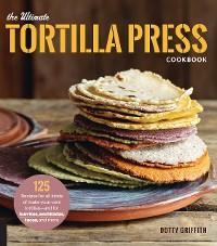 Cover The Ultimate Tortilla Press Cookbook