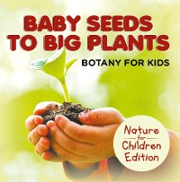 Cover Baby Seeds To Big Plants: Botany for Kids | Nature for Children Edition