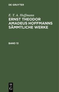 Cover E. T. A. Hoffmann: Ernst Theodor Amadeus Hoffmanns sämmtliche Werke. Band 13