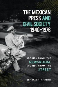 Cover The Mexican Press and Civil Society, 1940–1976