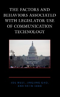 Cover The Factors and Behaviors Associated with Legislator Use of Communication Technology