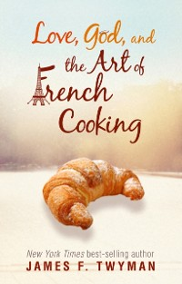 Cover Love, God, and the Art of French Cooking