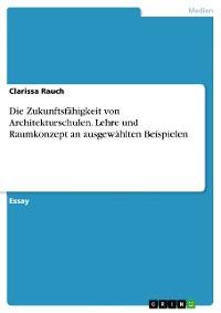 Cover Die Zukunftsfähigkeit von Architekturschulen. Lehre und Raumkonzept an ausgewählten Beispielen