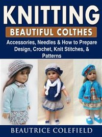 Cover Knitting Beatiful Clothes: Accessories, Needles & How to Prepare, Design, Crochet, Knit Stitches, & Patterns