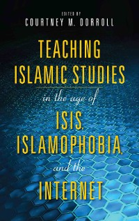 Cover Teaching Islamic Studies in the Age of ISIS, Islamophobia, and the Internet