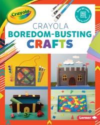 Cover Crayola (R) Boredom-Busting Crafts