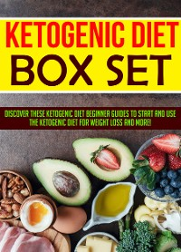 Cover Ketogenic Diet Box Set: Discover These Ketogenic Diet Beginner Guides To Start And Use The Ketogenic Diet For Weight Loss And More!
