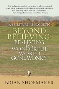 Cover Beyond Believing:  Be-Living in a  Wonderful World Gone Wonky