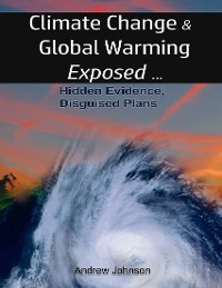 Cover Climate Change and Global Warming - Exposed: Hidden Evidence, Disguised Plans