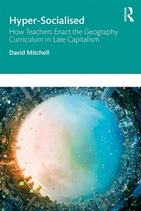 Cover Hyper-Socialised: How Teachers Enact the Geography Curriculum in Late Capitalism