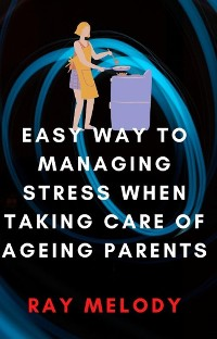 Cover Easy Way To Managing Stress When Taking Care Of Ageing Parents
