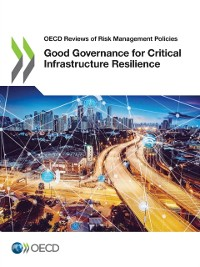 Cover OECD Reviews of Risk Management Policies Good Governance for Critical Infrastructure Resilience