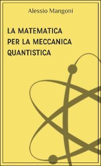 Cover La matematica per la meccanica quantistica