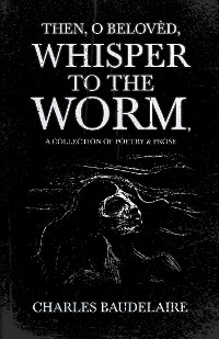 Cover Then, O Belovèd, Whisper to the Worm - A Collection of Poetry & Prose