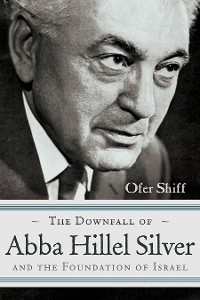 Cover The Downfall of Abba Hillel Silver and the Foundation of Israel