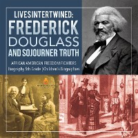 Cover Lives Intertwined : Frederick Douglass and Sojourner Truth | African American Freedom Fighters | Biography 5th Grade | Children's Biographies