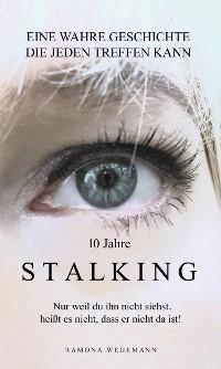 Cover 10 Jahre Stalking - Nur weil Du ihn nicht siehst, heißt es nicht, dass er nicht da ist!