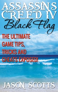 Cover Assassin's Creed IV Black Flag: The Ultimate Game Tips, Tricks and Cheats Exposed!