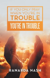 Cover If You Only Pray When You'Re in Trouble You'Re in Trouble