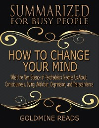 Cover How to Change Your Mind - Summarized for Busy People: What the New Science of Psychedelics Teaches Us About Consciousness, Dying, Addiction, Depression, and Transcendence: Based on the Book by Michael Pollan