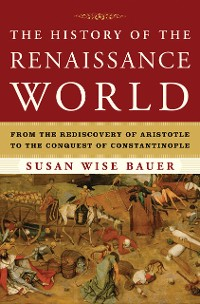 Cover The History of the Renaissance World: From the Rediscovery of Aristotle to the Conquest of Constantinople