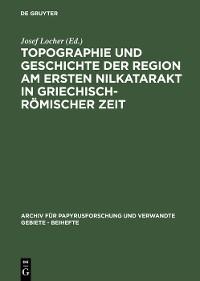 Cover Topographie und Geschichte der Region am ersten Nilkatarakt in griechisch-römischer Zeit