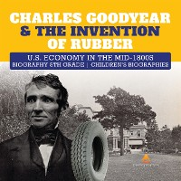 Cover Charles Goodyear & The Invention of Rubber | U.S. Economy in the mid-1800s | Biography 5th Grade | Children's Biographies