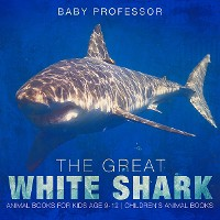 Cover The Great White Shark : Animal Books for Kids Age 9-12 | Children's Animal Books